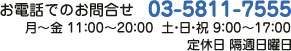 お電話でのお問合せ 03-5811-7555 月〜金 11:00〜20:00 土・日・祝 10:00〜17:00 定休日 水曜日・隔週日曜日